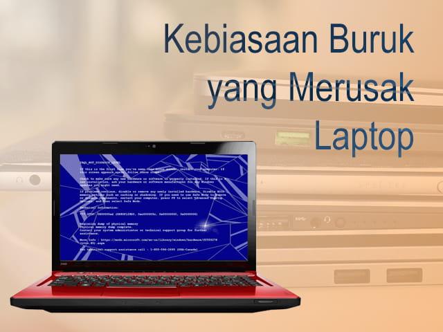 Kebiasaan buruk yang akan membuat Laptop menjadi lebih cepat rusak