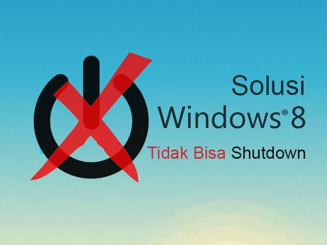 Cara mengatasi Windows 8 atau Windows 10 tidak bisa shutdown