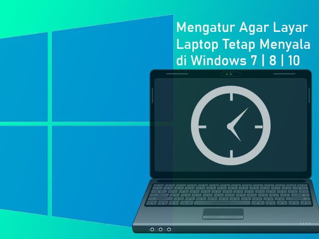 Cara setting layar Laptop agar tetap menyala di Windows 7, 8, 10