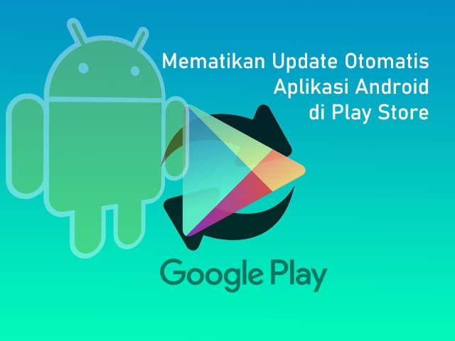 Cara mematikan atau menonaktifkan update otomatis aplikasi Android melalui Google Play Store