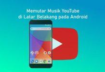 Cara mendengarkan musik YouTube di latar belakang pada Android